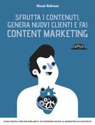 Sfrutta i contenuti, genera nuovi clienti e fai Content Marketing: Guida prarica per far parlare il tuo business grazie al marketing dei contenuti