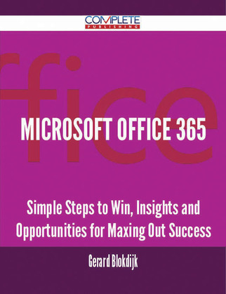Microsoft Office 365 - Simple Steps to Win, Insights and Opportunities for Maxing Out Success
