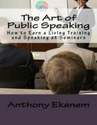 The Art of Public Speaking: How to Earn a Living Training and Speaking At Seminars