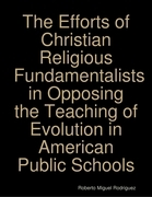 The Efforts of Christian Religious Fundamentalists In Opposing the Teaching of Evolution In American Public Schools