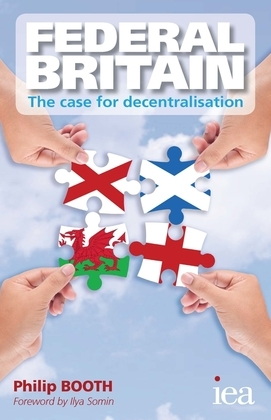 Federal Britain: The Case for Decentralisation: The Case for Decentralisation