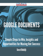 Google Documents - Simple Steps to Win, Insights and Opportunities for Maxing Out Success