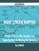 Value Stream Mapping - Simple Steps to Win, Insights and Opportunities for Maxing Out Success