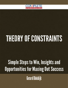 Theory Of Constraints - Simple Steps to Win, Insights and Opportunities for Maxing Out Success