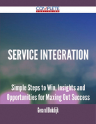 Service Integration - Simple Steps to Win, Insights and Opportunities for Maxing Out Success