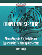 Competitive Strategy - Simple Steps to Win, Insights and Opportunities for Maxing Out Success