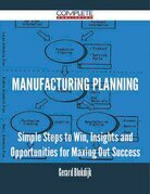 Manufacturing Planning - Simple Steps to Win, Insights and Opportunities for Maxing Out Success