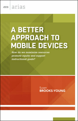 A Better Approach to Mobile Devices: How do we maximize resources, promote equity, and support instructional goals? (ASCD Arias)