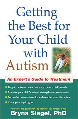 Getting the Best for Your Child with Autism: An Expert's Guide to Treatment
