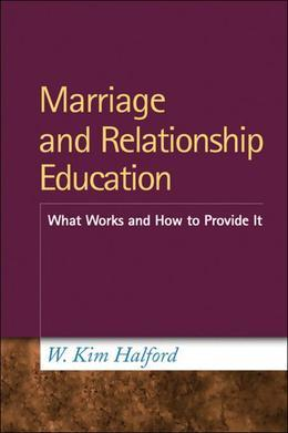 Marriage and Relationship Education: What Works and How to Provide It