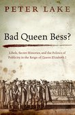 Bad Queen Bess?: Libels, Secret Histories, and the Politics of Publicity in the Reign of Queen Elizabeth I