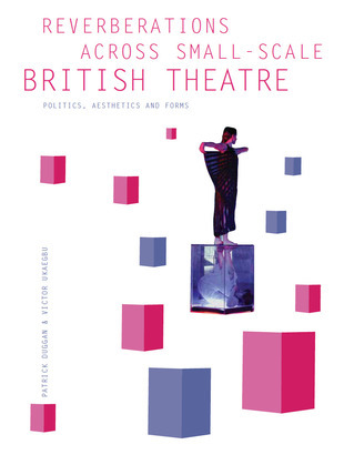 Reverberations across Small-Scale British Theatre: Politics, Aesthetics and Forms