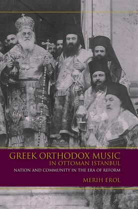 Greek Orthodox Music in Ottoman Istanbul: Nation and Community in the Era of Reform