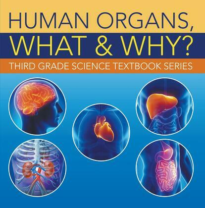 Human Organs, What & Why? : Third Grade Science Textbook Series: 3rd Grade Books - Anatomy