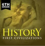 6th Grade History: First Civilizations: Ancient Civilizations for Kids Sixth Grade Books