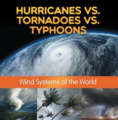 Hurricanes vs. Tornadoes vs Typhoons: Wind Systems of the World: Natural Disaster Books for Kids