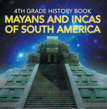 4th Grade History Book: Mayans and Incas of South America: Fourth Grade Books Ancient Civilizations