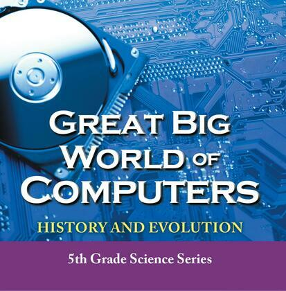 Great Big World of Computers - History and Evolution : 5th Grade Science Series: Fifth Grade Book History Of Computers for Kids