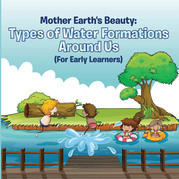 Mother Earth's Beauty: Types of Water Formations Around Us (For Early Learners): Nature Book for Kids - Earth Sciences