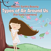 Mother Earth's Beauty: Types of Air Around Us (For Early Learners): Nature Book for Kids - Earth Sciences