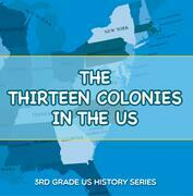 The Thirteen Colonies In The US : 3rd Grade US History Series: American History Encyclopedia