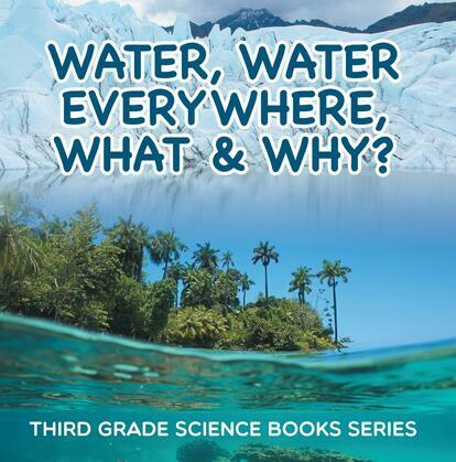 Water, Water Everywhere, What & Why? : Third Grade Science Books Series: 3rd Grade Water Books for Kids