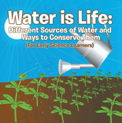 Water is Life: Different Sources of Water and Ways to Conserve Them (For Early Science Learners): Nature Book for Kids - Earth Sciences