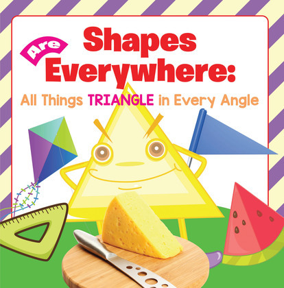 Shapes Are Everywhere: All Things Triangle in Every Angle: Shapes for Kids & Toddlers Early Learning Books