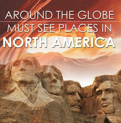 Around The Globe - Must See Places in North America: North America Travel Guide for Kids