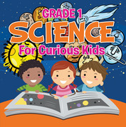Grade 1 Science: For Curious Kids: Fun Science Trivia for Kids In Grade One