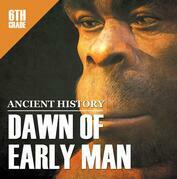 6th Grade Ancient History: Dawn of Early Man: Prehistoric Man Encyclopedia Sixth Grade Books