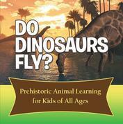 Do Dinosaurs Fly? Prehistoric Animal Learning for Kids of All Ages: Dinosaur Books Encyclopedia for Kids