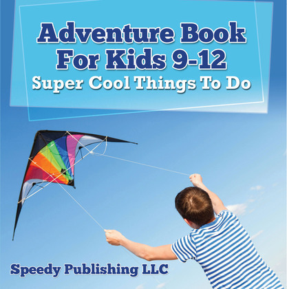 Adventure Book For Kids 9-12: Super Cool Things To Do: Fun for Kids of All Ages