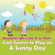 Weather We Like It or Not!: Cool Games to Play on A Sunny Day: Weather for Kids - Earth Sciences