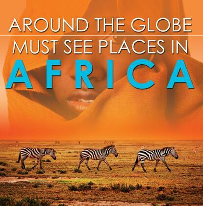 Around The Globe - Must See Places in Africa: African Travel Guide for Kids