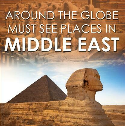 Around The Globe - Must See Places in the Middle East: Middle East Travel Guide for Kids
