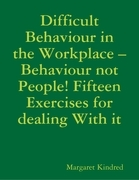 Difficult Behaviour In the Workplace -Behaviour Not People! Fifteen Exercises for Dealing With It