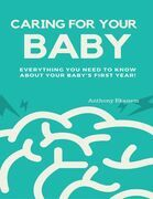 Caring for Your Baby:  Everything You Need to Know About Your Baby's First Year