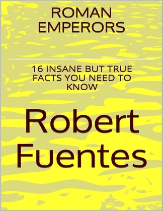 Roman Emperors: 16 Insane But True Facts You Need to Know