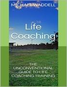 Life Coaching: The Unconventional Guide to Life Coaching Training