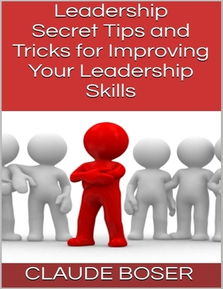 Leadership: Secret Tips and Tricks for Improving Your Leadership Skills