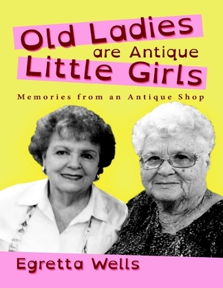 Old Ladies Are Antique Little Girls: Memories from an Antique Shop