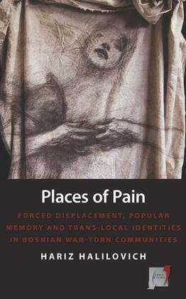 Places of Pain: Forced Displacement, Popular Memory and Trans-local Identities in Bosnian War-torn Communities