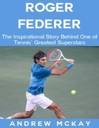 Roger Federer: The Inspirational Story Behind One of Tennis' Greatest Superstars