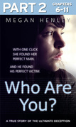 Who Are You?: Part 2 of 3: With one click she found her perfect man. And he found his perfect victim. A true story of the ultimate deception.