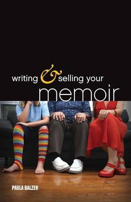 Writing & Selling Your Memoir: How to Craft Your Life Story So That Somebody Else Will Actually Want to Read It