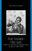 The Satiric Decade: Satire and the Rise of Republican Political Culture in France, 1830-1840