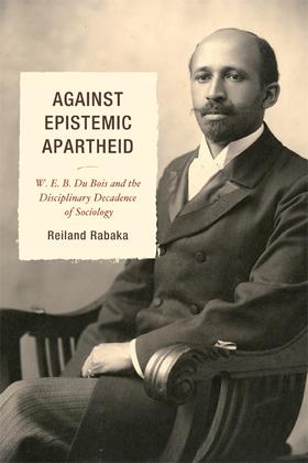 Against Epistemic Apartheid: W.E.B. Du Bois and the Disciplinary Decadence of Sociology