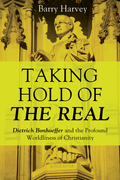 Taking Hold of the Real: Dietrich Bonhoeffer and the Profound Worldliness of Christianity