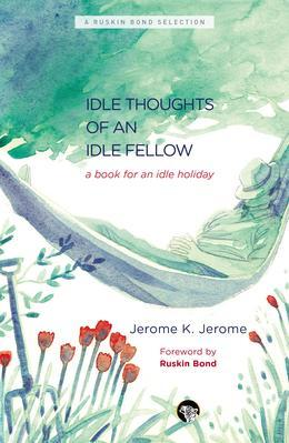 The Idle Thoughts of an Idle Fellow: A Book for an Idle Holiday